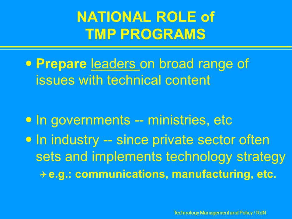 Technology Management and Policy / RdN NATIONAL ROLE of TMP PROGRAMS Prepare leaders on broad range of issues with technical content In governments -- ministries, etc In industry -- since private sector often sets and implements technology strategy  e.g.: communications, manufacturing, etc.