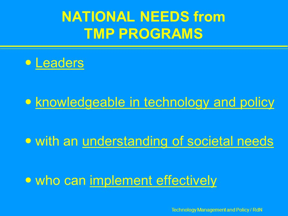 Technology Management and Policy / RdN NATIONAL NEEDS from TMP PROGRAMS Leaders knowledgeable in technology and policy with an understanding of societal needs who can implement effectively