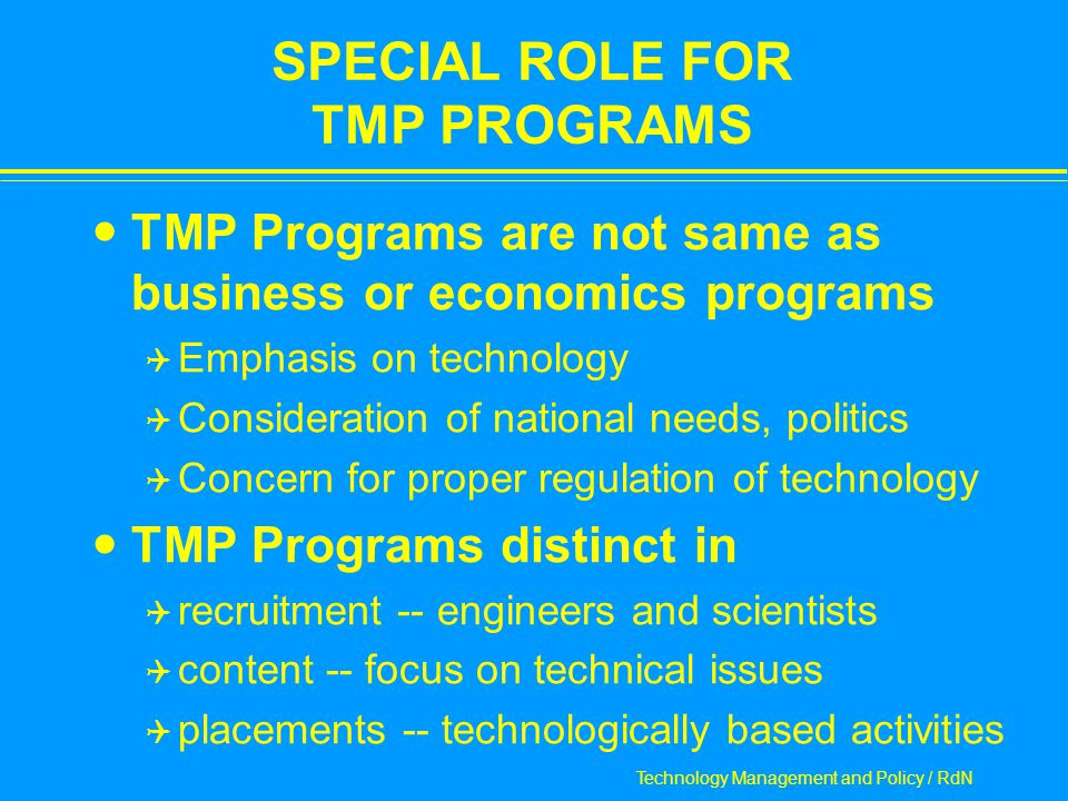 Technology Management and Policy / RdN SPECIAL ROLE FOR TMP PROGRAMS TMP Programs are not same as business or economics programs  Emphasis on technology  Consideration of national needs, politics  Concern for proper regulation of technology TMP Programs distinct in  recruitment -- engineers and scientists  content -- focus on technical issues  placements -- technologically based activities