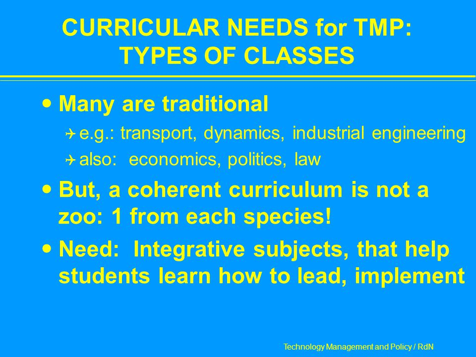 Technology Management and Policy / RdN CURRICULAR NEEDS for TMP: TYPES OF CLASSES Many are traditional  e.g.: transport, dynamics, industrial engineering  also: economics, politics, law But, a coherent curriculum is not a zoo: 1 from each species.