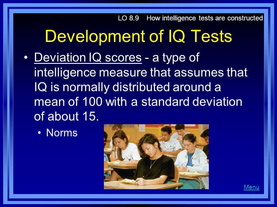 Development of IQ Tests Deviation IQ scores - a type of intelligence measure that assumes that IQ is normally distributed around a mean of 100 with a