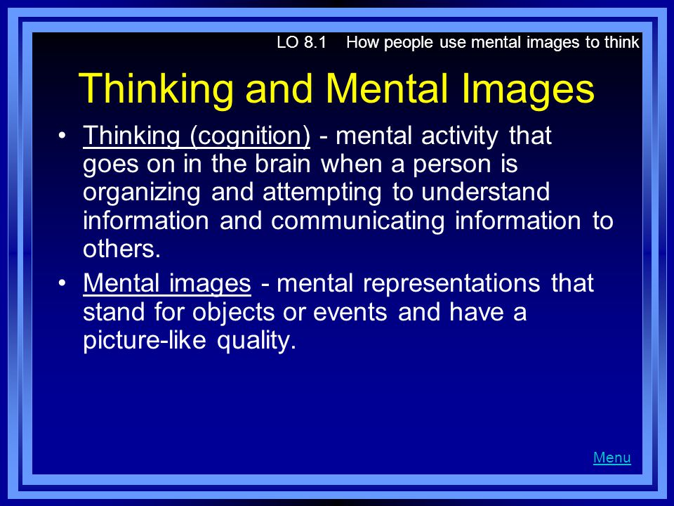 Thinking and Mental Images Thinking (cognition) - mental activity that goes on in the brain when a person is organizing and attempting to understand i