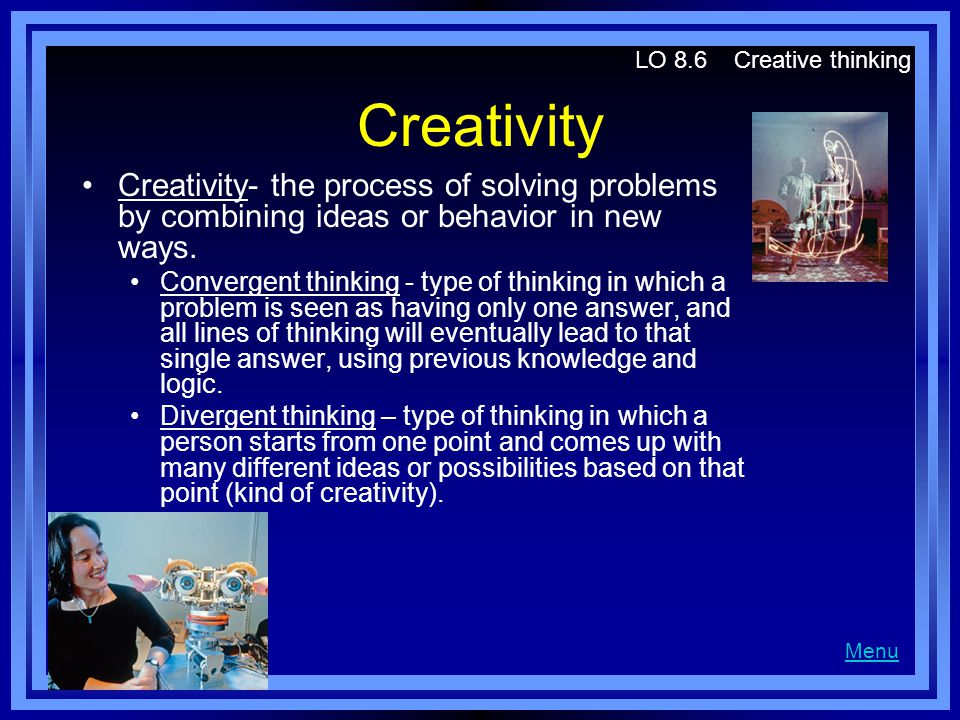 Creativity Creativity- the process of solving problems by combining ideas or behavior in new ways. Convergent thinking - type of thinking in which a p
