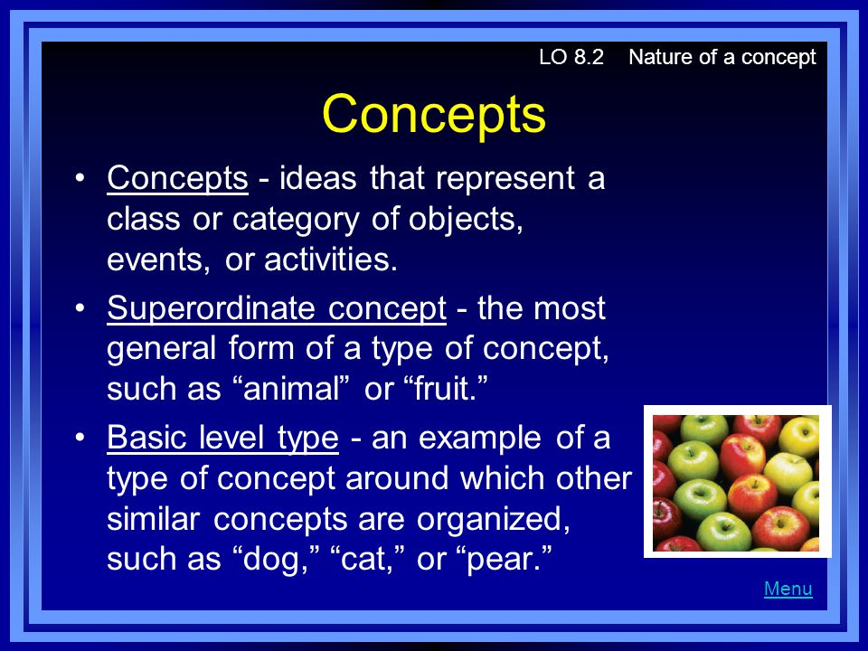 Concepts Concepts - ideas that represent a class or category of objects, events, or activities. Superordinate concept - the most general form of a typ
