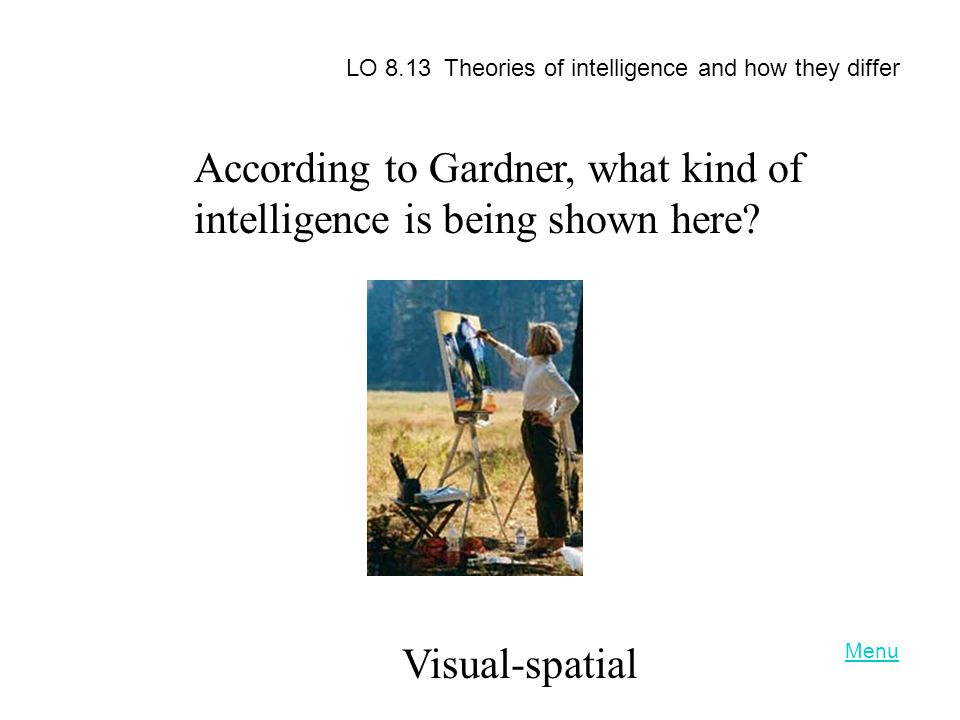 According to Gardner, what kind of intelligence is being shown here? Visual-spatial LO 8.13 Theories of intelligence and how they differ Menu