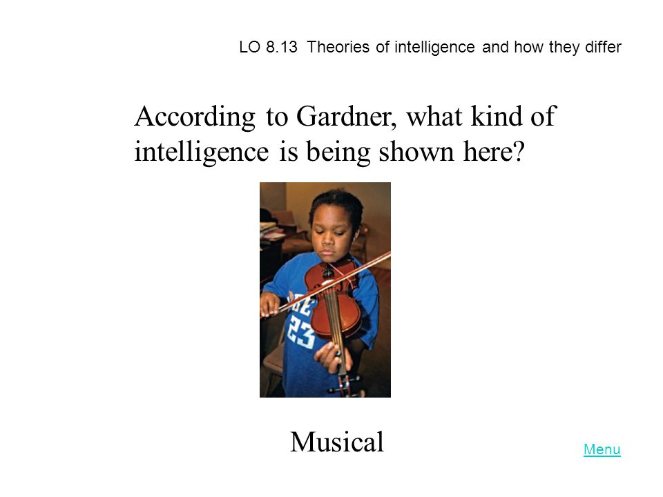 According to Gardner, what kind of intelligence is being shown here? Musical LO 8.13 Theories of intelligence and how they differ Menu