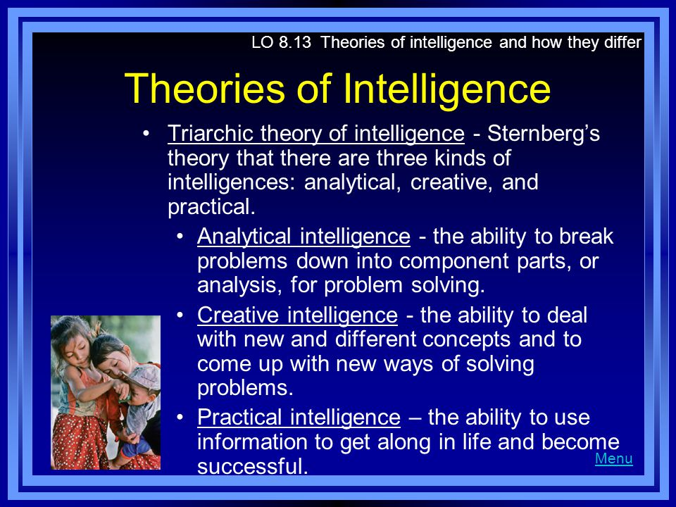 Theories of Intelligence Triarchic theory of intelligence - Sternberg's theory that there are three kinds of intelligences: analytical, creative, and