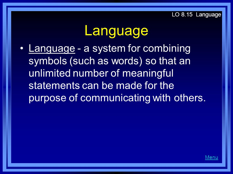 Language Language - a system for combining symbols (such as words) so that an unlimited number of meaningful statements can be made for the purpose of