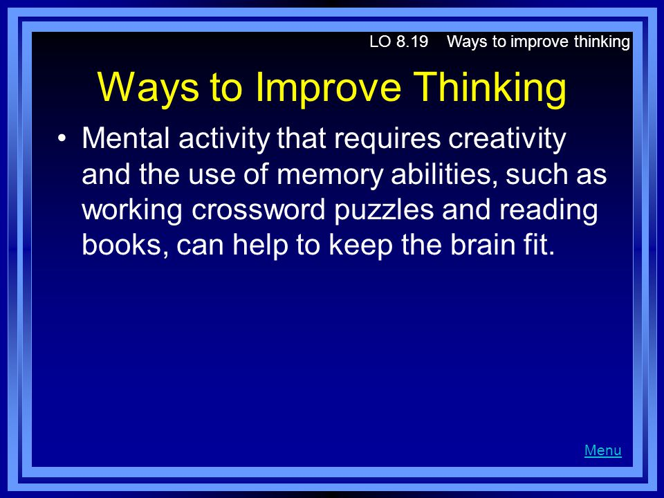 Ways to Improve Thinking Mental activity that requires creativity and the use of memory abilities, such as working crossword puzzles and reading books