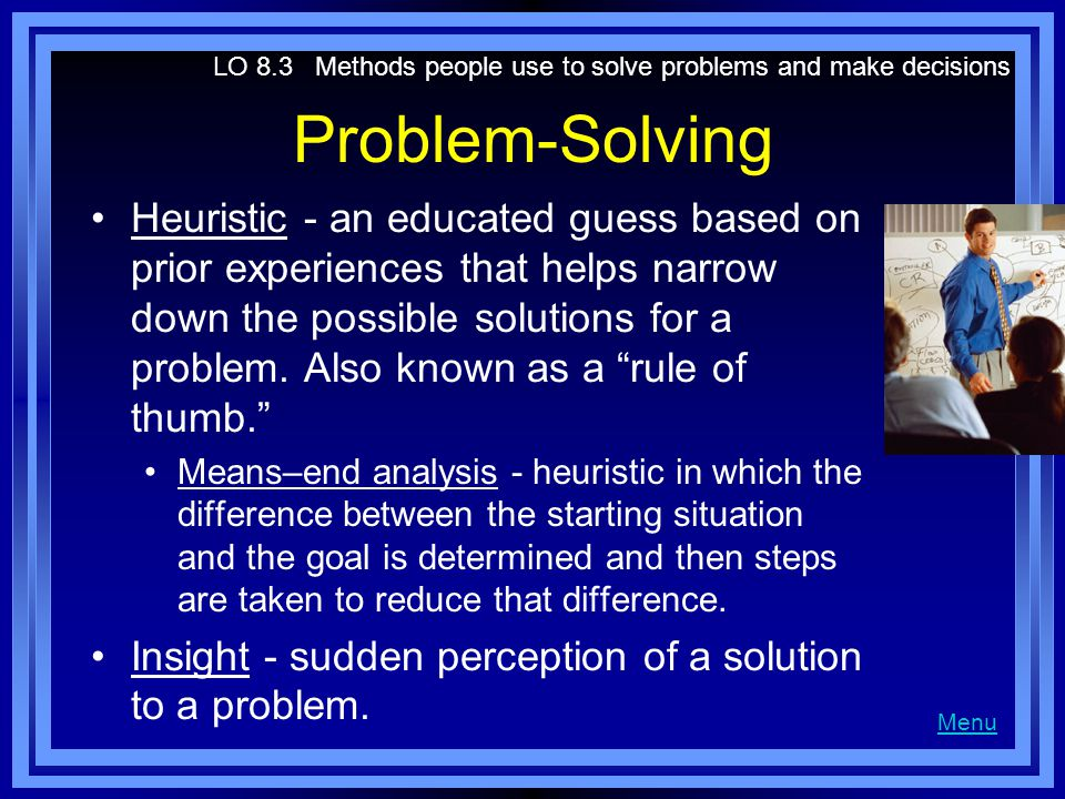 Problem-Solving Heuristic - an educated guess based on prior experiences that helps narrow down the possible solutions for a problem. Also known as a
