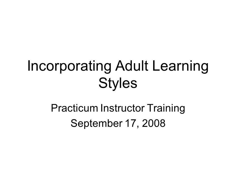 Incorporating Adult Learning Styles Practicum Instructor Training September 17, 2008