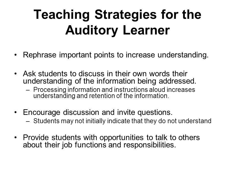 Teaching Strategies for the Auditory Learner Rephrase important points to increase understanding.