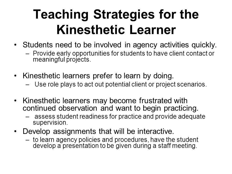 Teaching Strategies for the Kinesthetic Learner Students need to be involved in agency activities quickly.