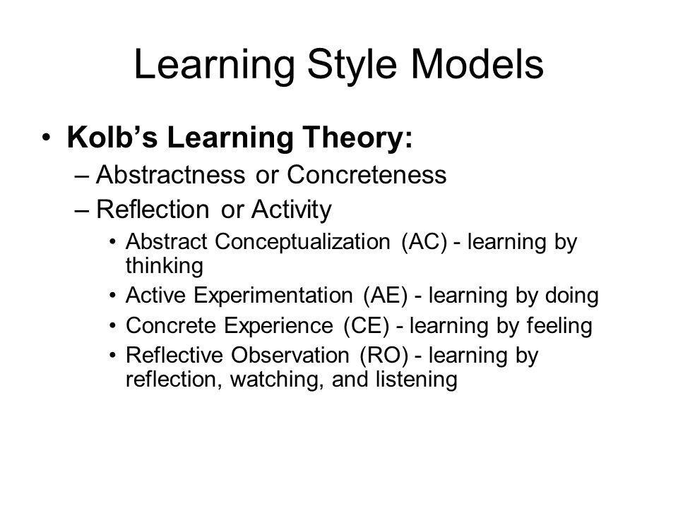 Learning Style Models Kolb's Learning Theory: –Abstractness or Concreteness –Reflection or Activity Abstract Conceptualization (AC) - learning by thinking Active Experimentation (AE) - learning by doing Concrete Experience (CE) - learning by feeling Reflective Observation (RO) - learning by reflection, watching, and listening