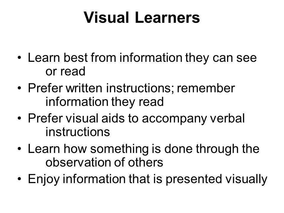 Visual Learners Learn best from information they can see or read Prefer written instructions; remember information they read Prefer visual aids to accompany verbal instructions Learn how something is done through the observation of others Enjoy information that is presented visually
