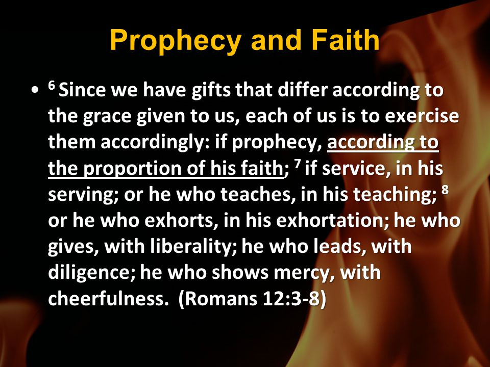 Prophecy and Faith 6 Since we have gifts that differ according to the grace given to us, each of us is to exercise them accordingly: if prophecy, acco