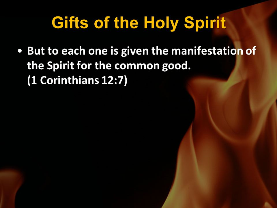 Gifts of the Holy Spirit But to each one is given the manifestation of the Spirit for the common good. (1 Corinthians 12:7)But to each one is given th