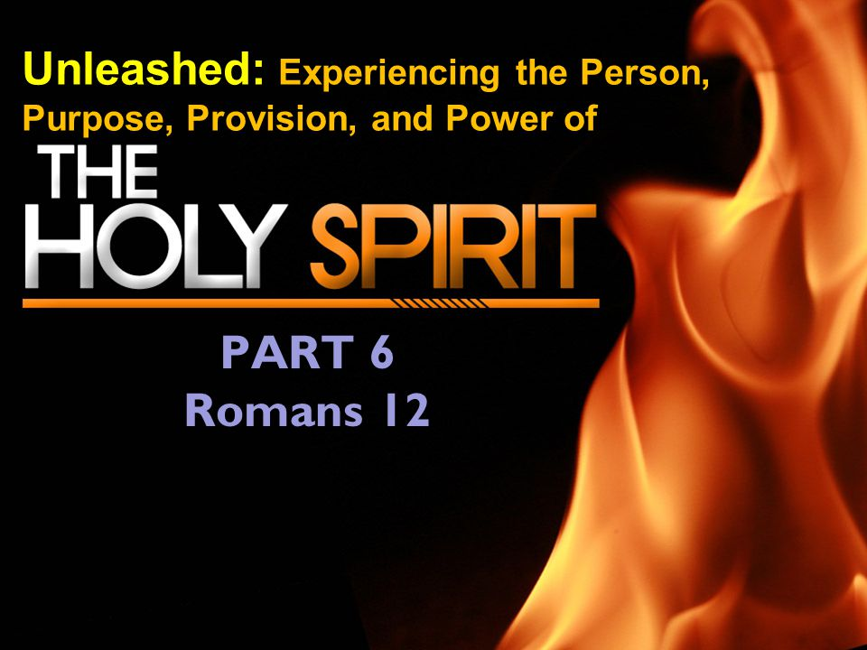 Unleashed: Experiencing the Person, Purpose, Provision, and Power of PART 6 Romans 12