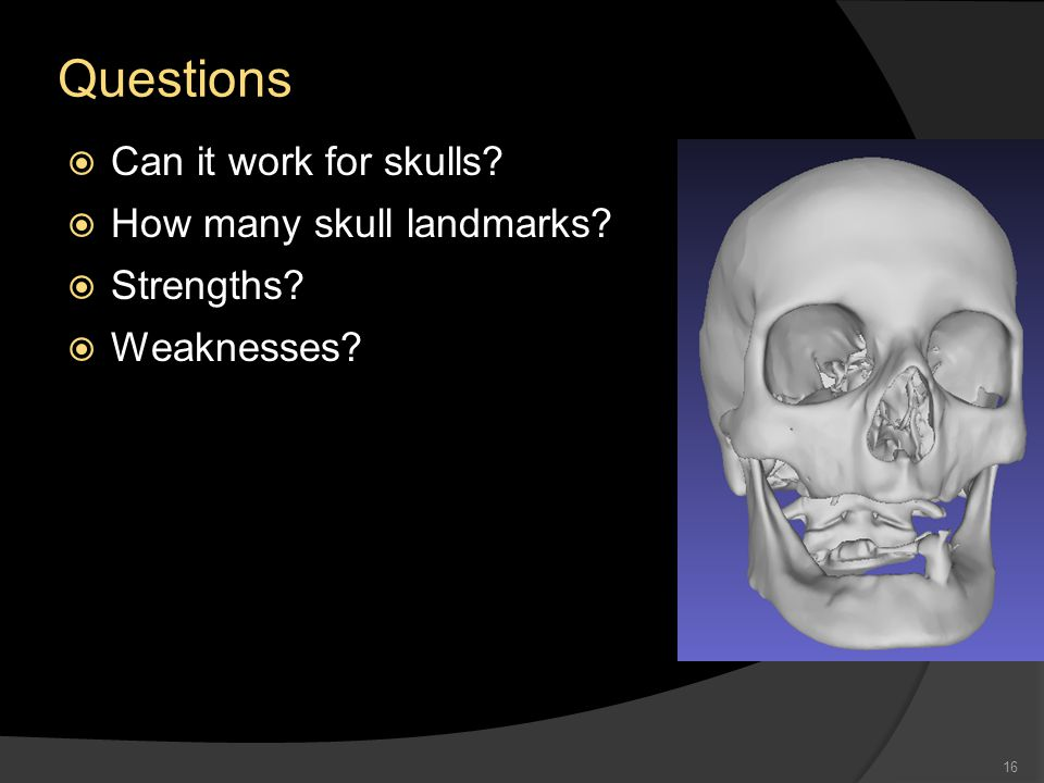 Questions  Can it work for skulls  How many skull landmarks  Strengths  Weaknesses 16