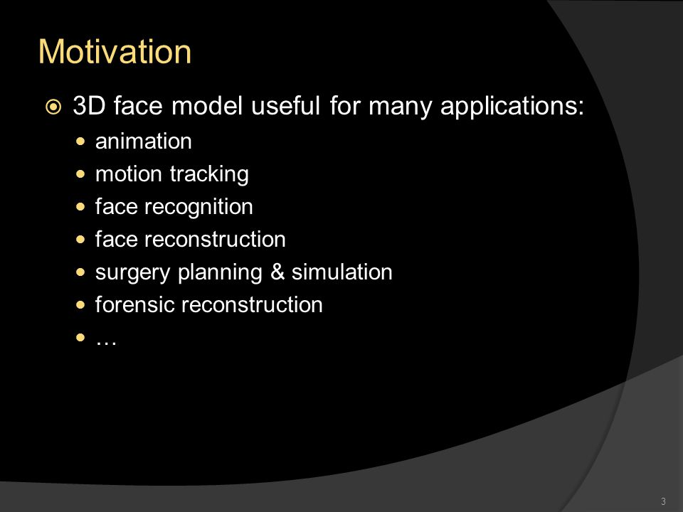 Motivation  3D face model useful for many applications: animation motion tracking face recognition face reconstruction surgery planning & simulation forensic reconstruction … 3