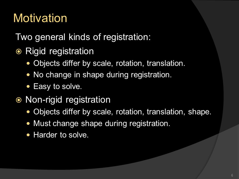 Motivation Two general kinds of registration:  Rigid registration Objects differ by scale, rotation, translation.