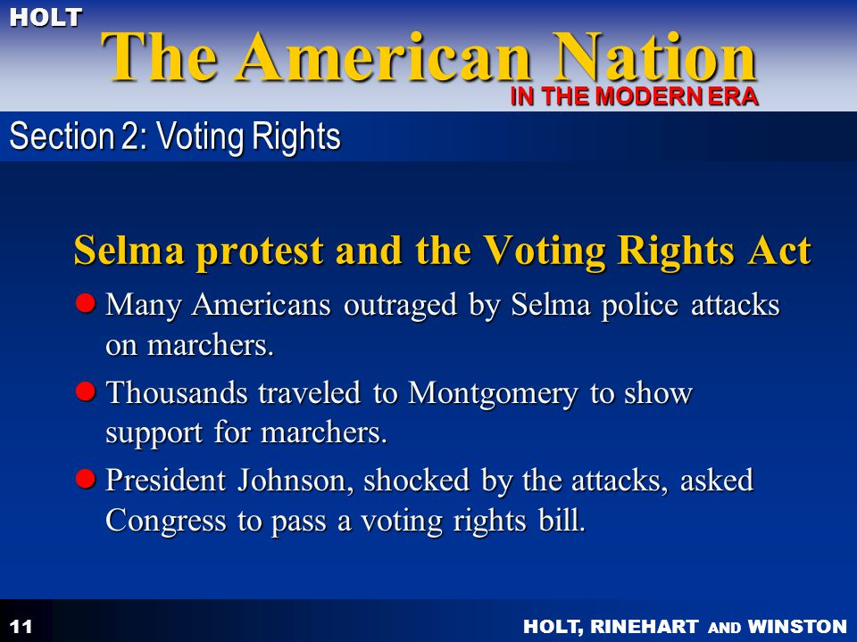 HOLT, RINEHART AND WINSTON The American Nation HOLT IN THE MODERN ERA 11 Selma protest and the Voting Rights Act Many Americans outraged by Selma police attacks on marchers.