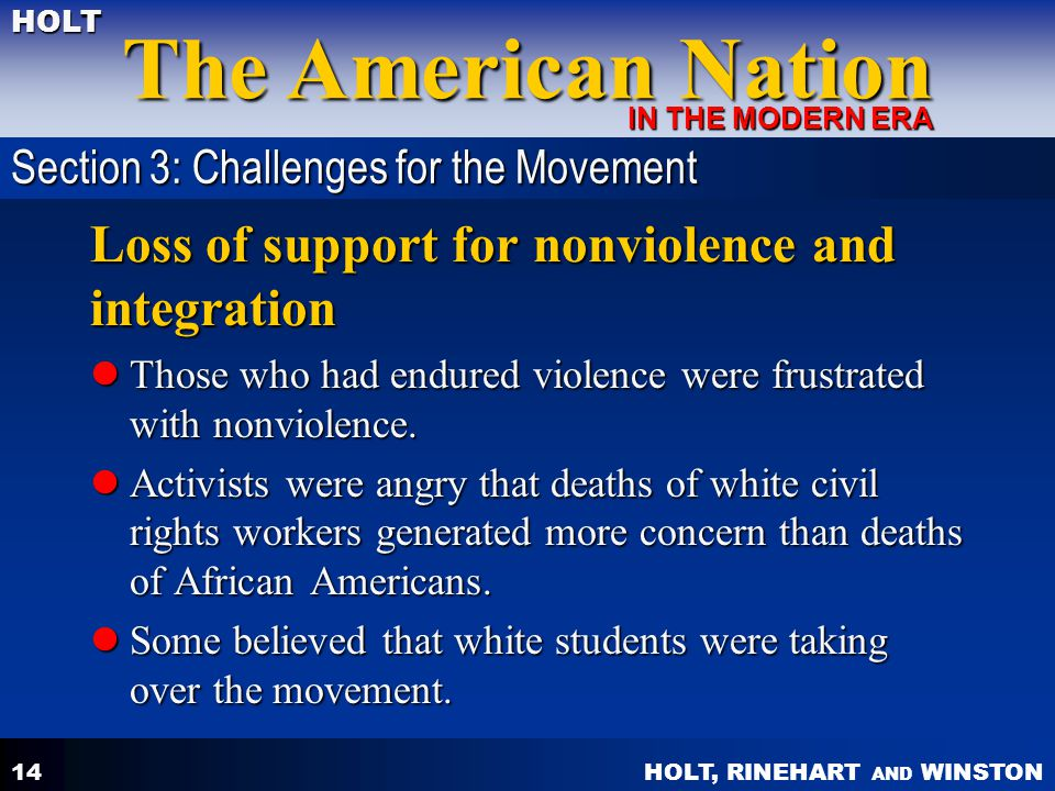 HOLT, RINEHART AND WINSTON The American Nation HOLT IN THE MODERN ERA 14 Loss of support for nonviolence and integration Those who had endured violence were frustrated with nonviolence.