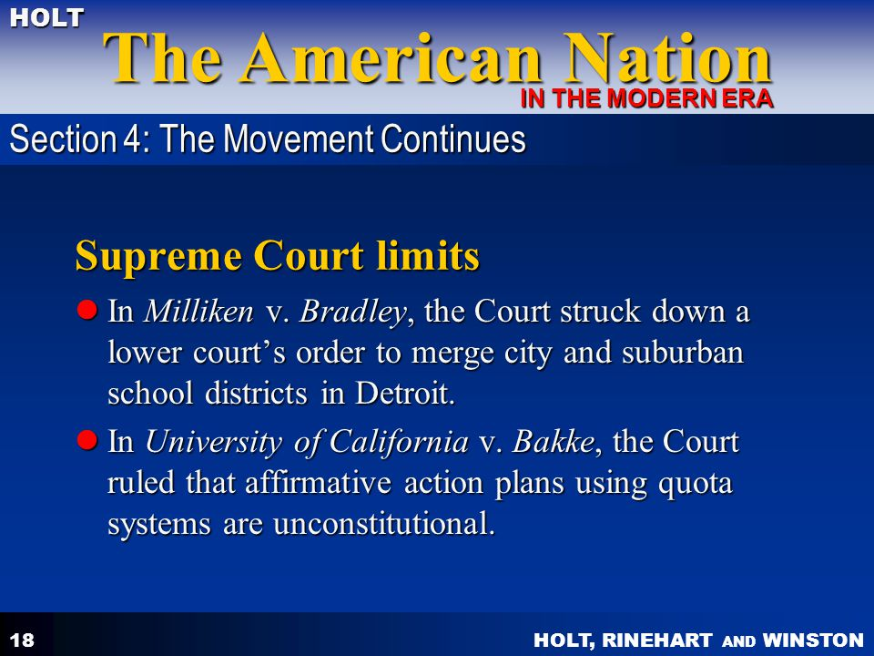 HOLT, RINEHART AND WINSTON The American Nation HOLT IN THE MODERN ERA 18 Supreme Court limits In Milliken v. Bradley, the Court struck down a lower co