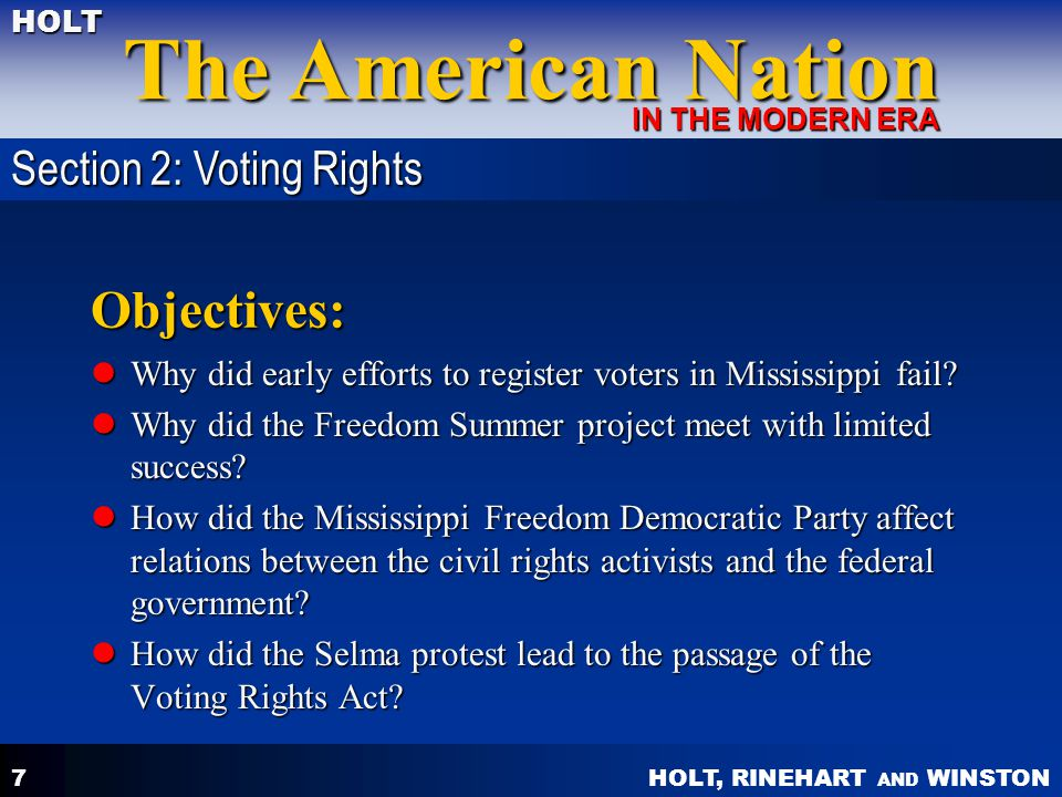 HOLT, RINEHART AND WINSTON The American Nation HOLT IN THE MODERN ERA 7 Objectives: Why did early efforts to register voters in Mississippi fail? Why