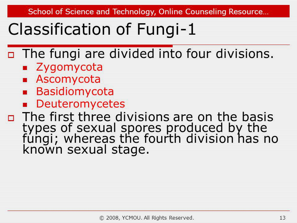 School of Science and Technology, Online Counseling Resource… © 2008, YCMOU. All Rights Reserved.13 Classification of Fungi-1  The fungi are divided