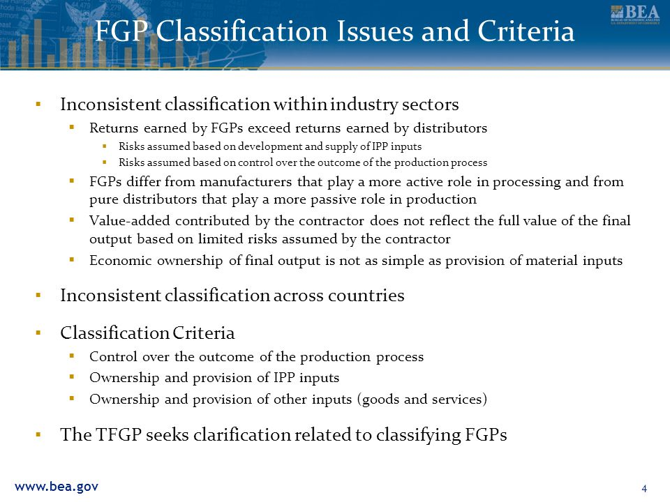 www.bea.gov 4 FGP Classification Issues and Criteria ▪ Inconsistent classification within industry sectors  Returns earned by FGPs exceed returns earned by distributors  Risks assumed based on development and supply of IPP inputs  Risks assumed based on control over the outcome of the production process  FGPs differ from manufacturers that play a more active role in processing and from pure distributors that play a more passive role in production  Value-added contributed by the contractor does not reflect the full value of the final output based on limited risks assumed by the contractor  Economic ownership of final output is not as simple as provision of material inputs ▪ Inconsistent classification across countries ▪ Classification Criteria  Control over the outcome of the production process  Ownership and provision of IPP inputs  Ownership and provision of other inputs (goods and services) ▪ The TFGP seeks clarification related to classifying FGPs