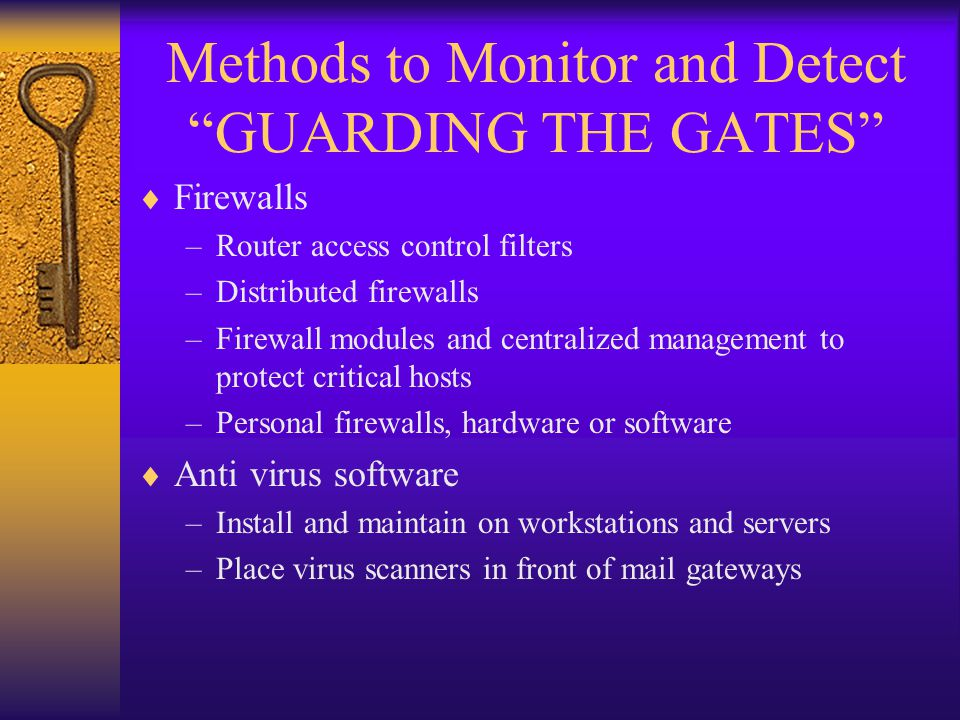 Methods to Monitor and Detect GUARDING THE GATES  Firewalls –Router access control filters –Distributed firewalls –Firewall modules and centralized management to protect critical hosts –Personal firewalls, hardware or software  Anti virus software –Install and maintain on workstations and servers –Place virus scanners in front of mail gateways