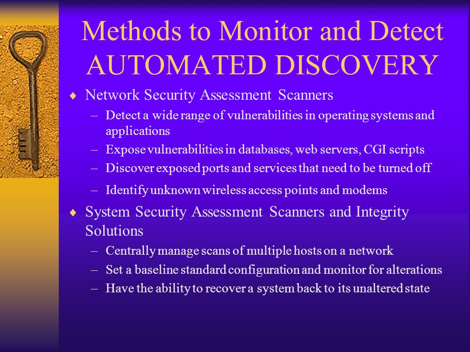 Methods to Monitor and Detect AUTOMATED DISCOVERY  Network Security Assessment Scanners –Detect a wide range of vulnerabilities in operating systems and applications –Expose vulnerabilities in databases, web servers, CGI scripts –Discover exposed ports and services that need to be turned off –Identify unknown wireless access points and modems  System Security Assessment Scanners and Integrity Solutions –Centrally manage scans of multiple hosts on a network –Set a baseline standard configuration and monitor for alterations –Have the ability to recover a system back to its unaltered state