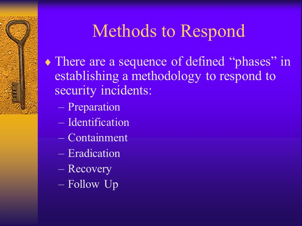 Methods to Respond  There are a sequence of defined phases in establishing a methodology to respond to security incidents: –Preparation –Identification –Containment –Eradication –Recovery –Follow Up