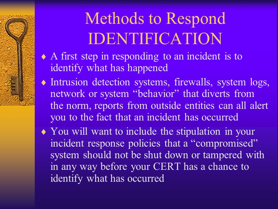 Methods to Respond IDENTIFICATION  A first step in responding to an incident is to identify what has happened  Intrusion detection systems, firewalls, system logs, network or system behavior that diverts from the norm, reports from outside entities can all alert you to the fact that an incident has occurred  You will want to include the stipulation in your incident response policies that a compromised system should not be shut down or tampered with in any way before your CERT has a chance to identify what has occurred