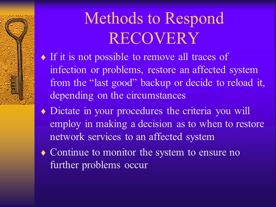 Methods to Respond RECOVERY  If it is not possible to remove all traces of infection or problems, restore an affected system from the last good backup or decide to reload it, depending on the circumstances  Dictate in your procedures the criteria you will employ in making a decision as to when to restore network services to an affected system  Continue to monitor the system to ensure no further problems occur