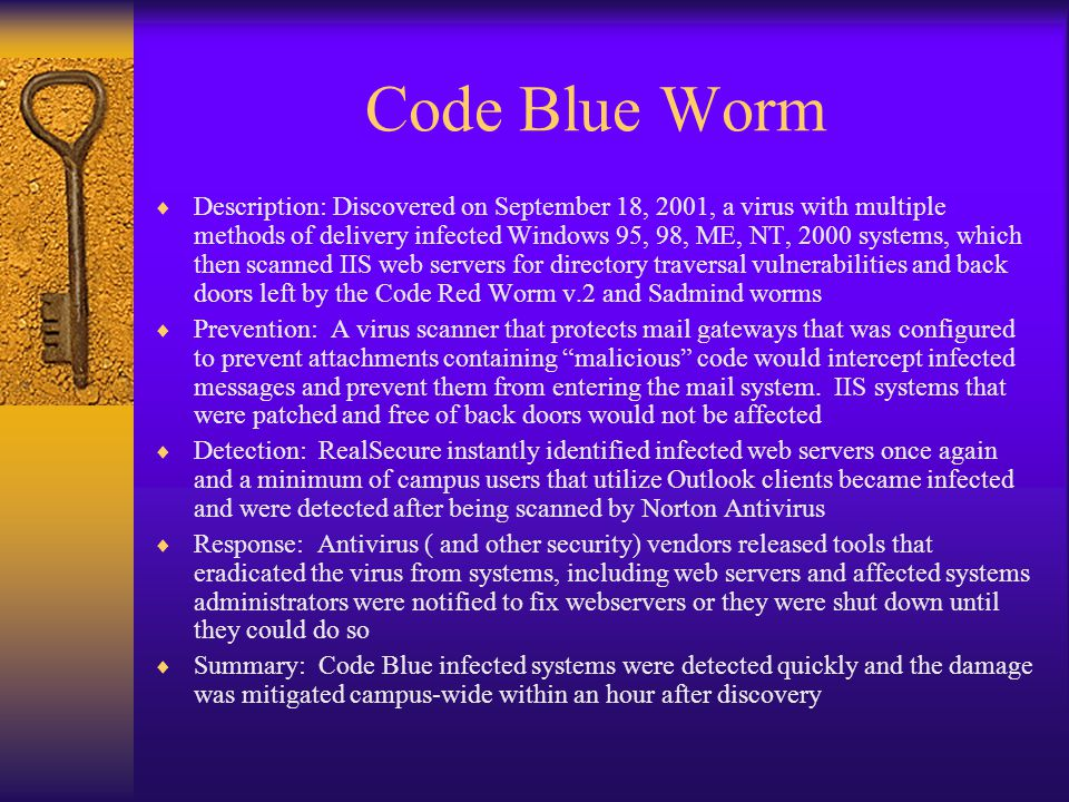 Code Blue Worm  Description: Discovered on September 18, 2001, a virus with multiple methods of delivery infected Windows 95, 98, ME, NT, 2000 systems, which then scanned IIS web servers for directory traversal vulnerabilities and back doors left by the Code Red Worm v.2 and Sadmind worms  Prevention: A virus scanner that protects mail gateways that was configured to prevent attachments containing malicious code would intercept infected messages and prevent them from entering the mail system.