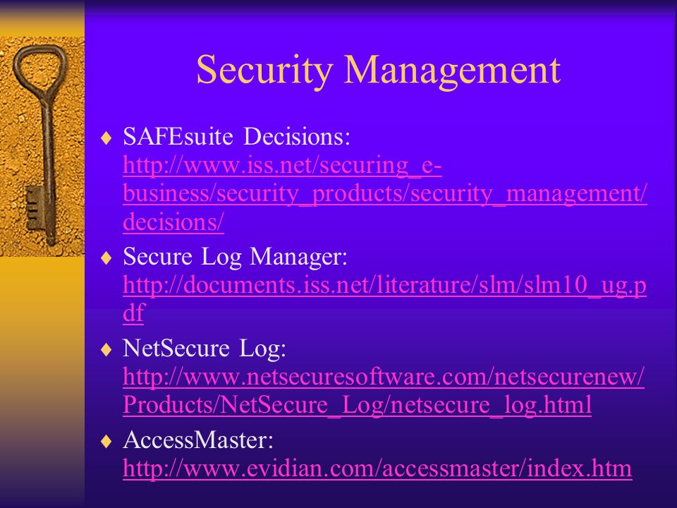 Security Management  SAFEsuite Decisions: http://www.iss.net/securing_e- business/security_products/security_management/ decisions/ http://www.iss.net/securing_e- business/security_products/security_management/ decisions/  Secure Log Manager: http://documents.iss.net/literature/slm/slm10_ug.p df http://documents.iss.net/literature/slm/slm10_ug.p df  NetSecure Log: http://www.netsecuresoftware.com/netsecurenew/ Products/NetSecure_Log/netsecure_log.html http://www.netsecuresoftware.com/netsecurenew/ Products/NetSecure_Log/netsecure_log.html  AccessMaster: http://www.evidian.com/accessmaster/index.htm http://www.evidian.com/accessmaster/index.htm