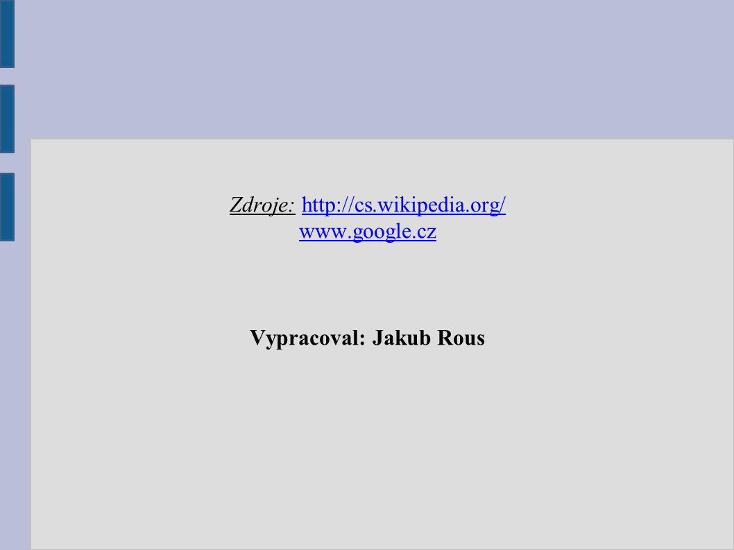 Zdroje: http://cs.wikipedia.org/ http://cs.wikipedia.org/ www.google.cz Vypracoval: Jakub Rous
