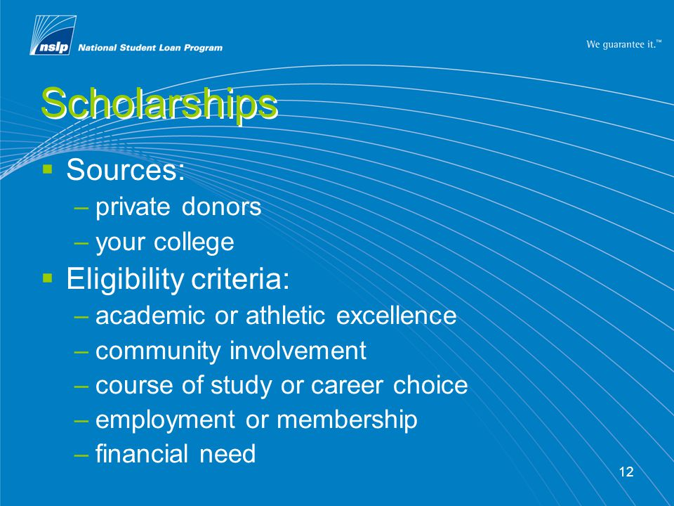 12 Scholarships  Sources: –private donors –your college  Eligibility criteria: –academic or athletic excellence –community involvement –course of study or career choice –employment or membership –financial need