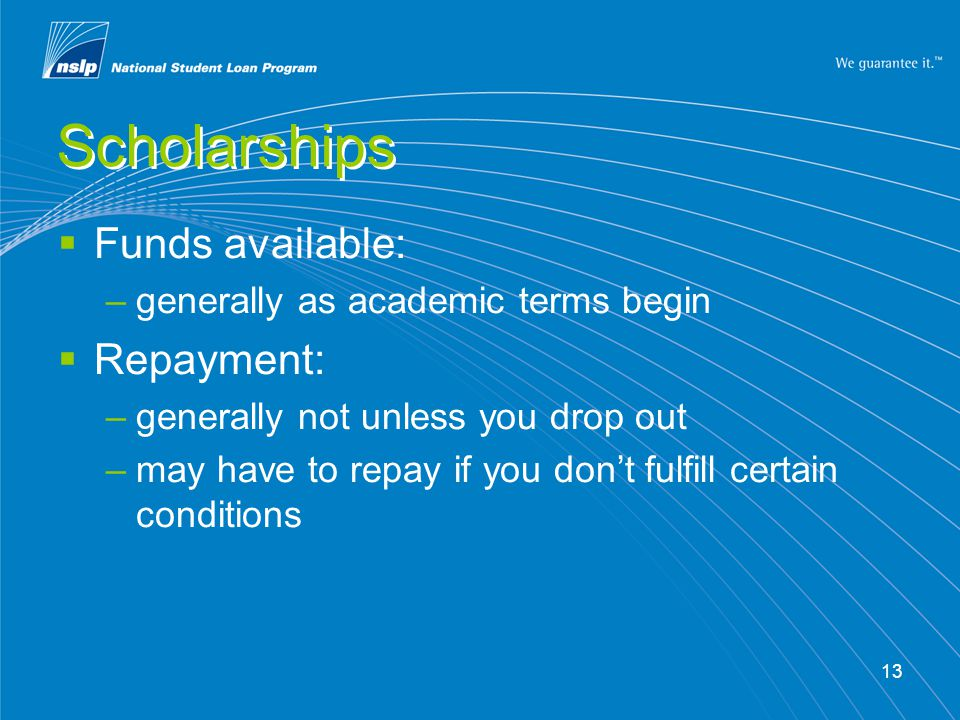 13 Scholarships  Funds available: –generally as academic terms begin  Repayment: –generally not unless you drop out –may have to repay if you don't fulfill certain conditions