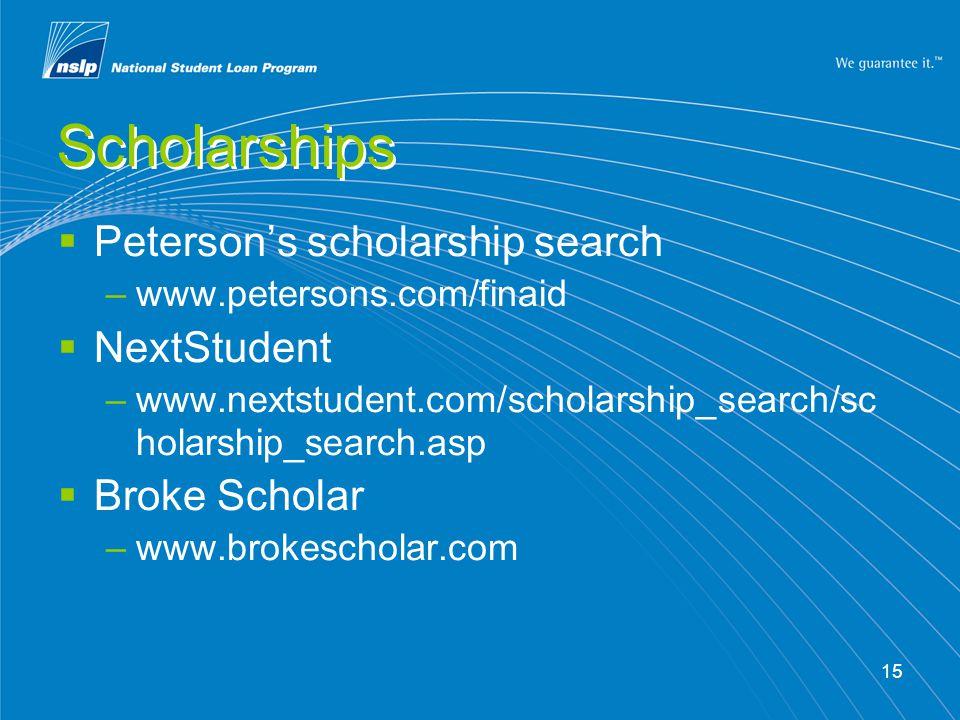 15 Scholarships  Peterson's scholarship search –www.petersons.com/finaid  NextStudent –www.nextstudent.com/scholarship_search/sc holarship_search.asp  Broke Scholar –www.brokescholar.com