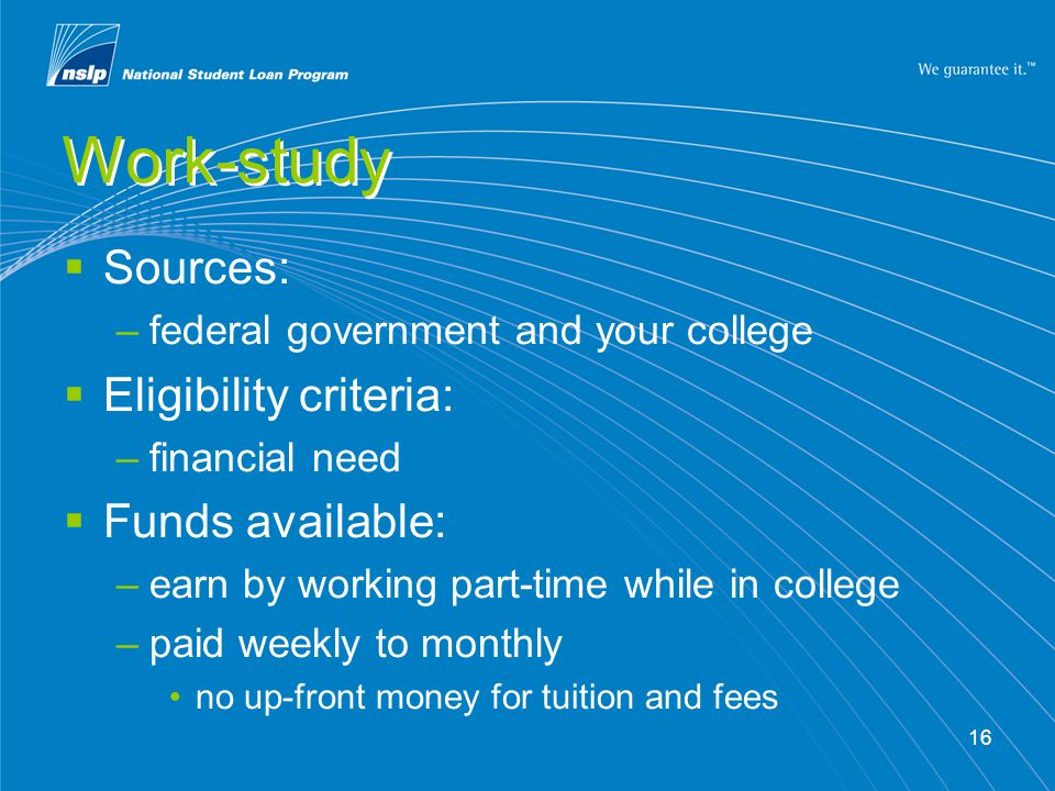 16 Work-study  Sources: –federal government and your college  Eligibility criteria: –financial need  Funds available: –earn by working part-time while in college –paid weekly to monthly no up-front money for tuition and fees