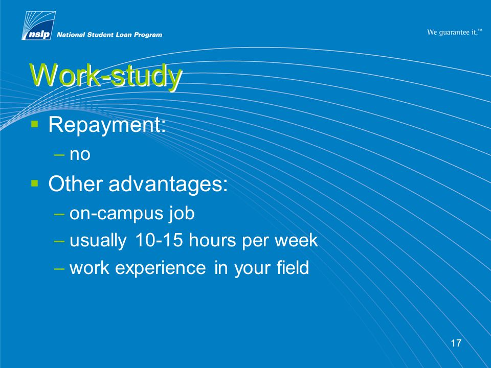 17 Work-study  Repayment: –no  Other advantages: –on-campus job –usually 10-15 hours per week –work experience in your field