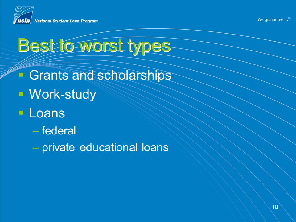 18 Best to worst types  Grants and scholarships  Work-study  Loans –federal –private educational loans