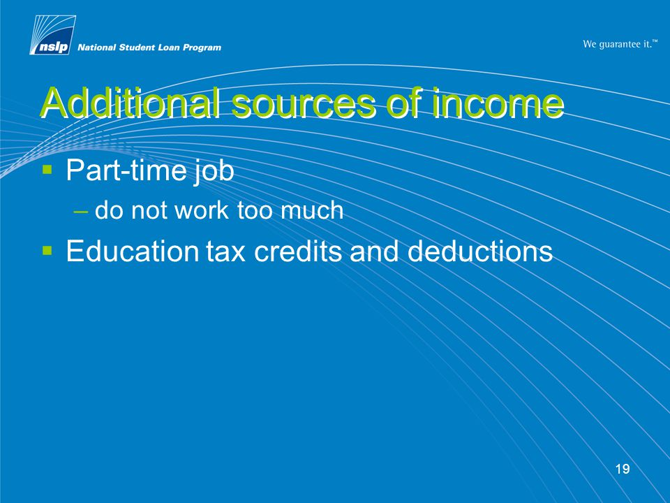 19 Additional sources of income  Part-time job –do not work too much  Education tax credits and deductions