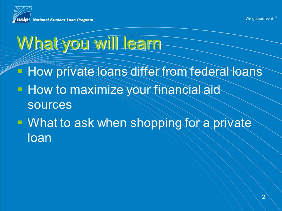 2 What you will learn  How private loans differ from federal loans  How to maximize your financial aid sources  What to ask when shopping for a pri