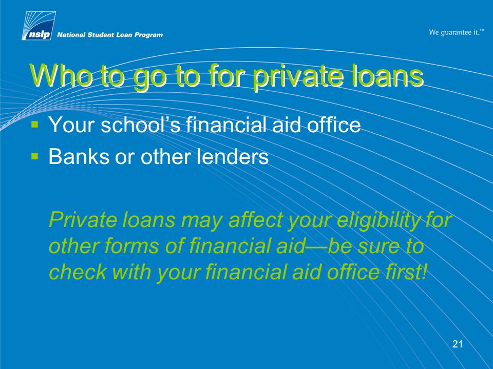 21 Who to go to for private loans  Your school's financial aid office  Banks or other lenders Private loans may affect your eligibility for other forms of financial aid—be sure to check with your financial aid office first!