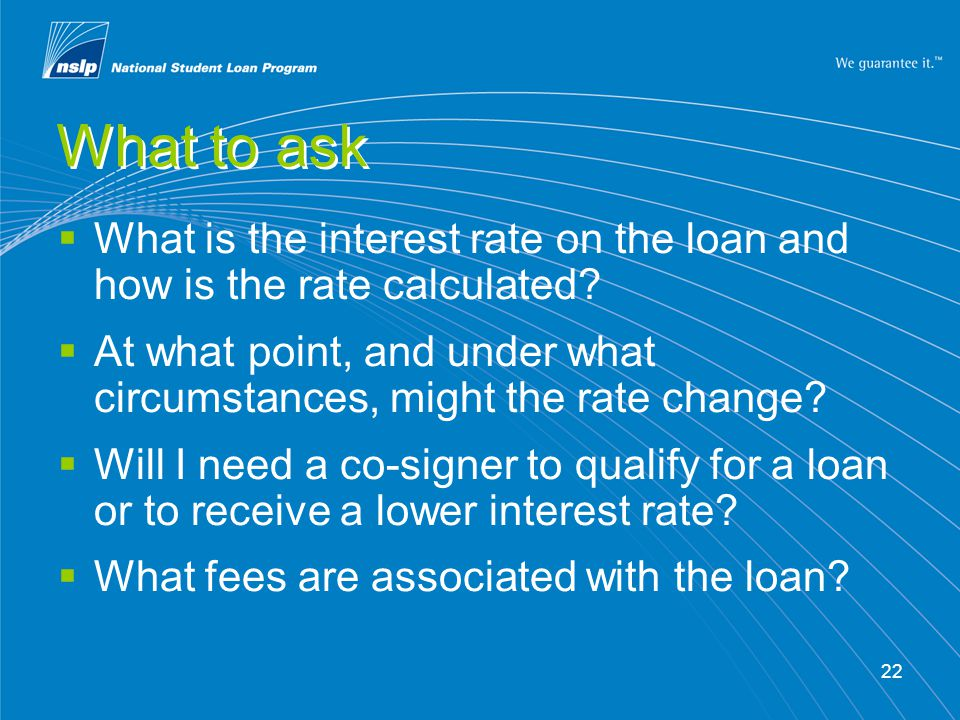 22 What to ask  What is the interest rate on the loan and how is the rate calculated?  At what point, and under what circumstances, might the rate c