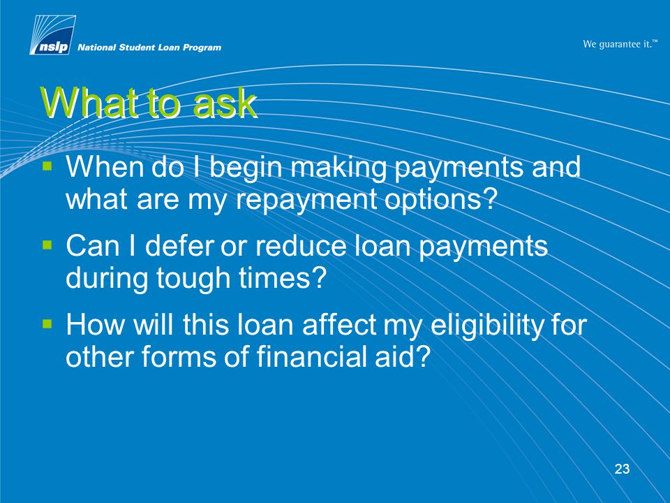 23 What to ask  When do I begin making payments and what are my repayment options?  Can I defer or reduce loan payments during tough times?  How wi